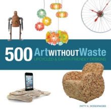 Art Without Waste : 500 Upcycled & Earth-Friendly Designs, Paperback / softback Book