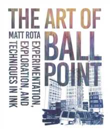 The Art of Ballpoint : Experimentation, Exploration, and Techniques in Ink, Paperback / softback Book