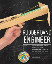 Rubber Band Engineer : Build Slingshot Powered Rockets, Rubber Band Rifles, Unconventional Catapults, and More Guerrilla Gadgets from Household Hardware, Paperback / softback Book