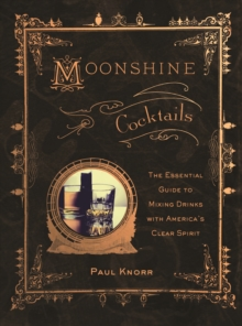 Moonshine Cocktails : The Ultimate Cocktail Companion for Clear Spirits and Home Distillers, Paperback Book