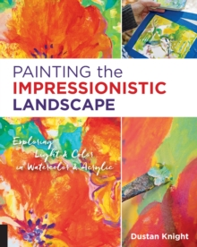 Painting the Impressionistic Landscape : Exploring Light and Color in Watercolor and Acrylic, Paperback Book
