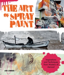 The Art of Spray Paint : Inspirations and Techniques from Masters of Aerosol, Paperback Book