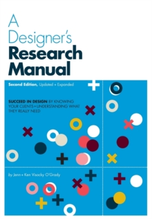 A Designer's Research Manual, 2nd edition, Updated and Expanded : Succeed in design by knowing your clients and understanding what they really need, Paperback / softback Book