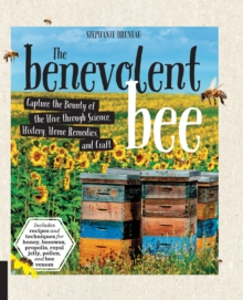 The Benevolent Bee : Capture the Bounty of the Hive through Science, History, Home Remedies, and Craft - Includes recipes and techniques for honey, beeswax, propolis, royal jelly, pollen, and bee veno, Paperback / softback Book