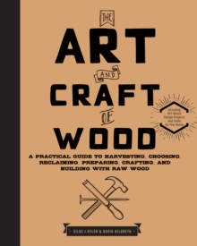 The Art and Craft of Wood : A Practical Guide to Harvesting, Choosing, Reclaiming, Preparing, Crafting, and Building with Raw Wood, Hardback Book