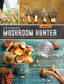 The Complete Mushroom Hunter, Revised : Illustrated Guide to Foraging, Harvesting, and Enjoying Wild Mushrooms - Including new sections on growing your own incredible edibles and off-season collecting, Paperback Book