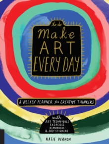 Make Art Every Day : A Weekly Planner for Creative Thinkers--With Art Techniques, Exercises, Reminders, and 500+ Stickers, Paperback / softback Book