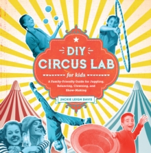 DIY Circus Lab for Kids : A Family- Friendly Guide for Juggling, Balancing, Clowning, and Show-Making, Paperback / softback Book