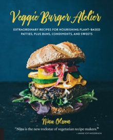 Veggie Burger Atelier : Extraordinary Recipes for Nourishing Plant-Based Patties, Plus Buns, Condiments, and Sweets, Hardback Book
