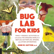 Bug Lab for Kids : Family-Friendly Activities for Exploring the Amazing World of Beetles, Butterflies, Spiders, and Other Arthropods, Paperback Book