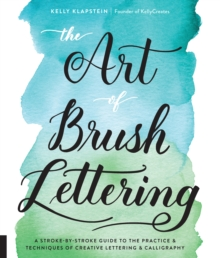 The Art of Brush Lettering : A Stroke-by-Stroke Guide to the Practice and Techniques of Creative Lettering and Calligraphy, Paperback Book