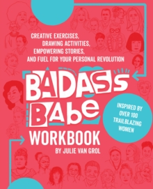 Badass Babe Workbook : Creative Exercises, Drawing Activities, Empowering Stories, and Fuel for Your Personal Revolution, Inspired by Over 100 Trailblazing Women, Paperback / softback Book