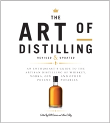 The Art of Distilling, Revised and Expanded : An Enthusiast's Guide to the Artisan Distilling of Whiskey, Vodka, Gin and other Potent Potables, Paperback / softback Book