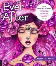 Ever After : Create Fairy Tale-Inspired Mixed-Media Art Projects to Develop Your Personal Artistic Style, Paperback / softback Book