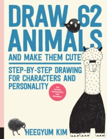 Draw 62 Animals and Make Them Cute : Step-by-Step Drawing for Characters and Personality  *For Artists, Cartoonists, and Doodlers*, Paperback / softback Book