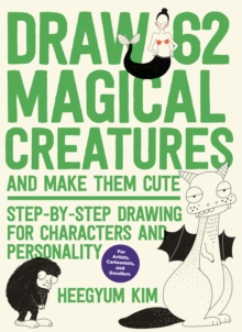 Draw 62 Magical Creatures and Make Them Cute : Step-by-Step Drawing for Characters and Personality *For Artists, Cartoonists, and Doodlers*, Paperback / softback Book