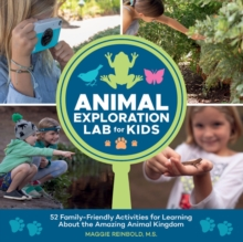 Animal Exploration Lab for Kids : 52 Family-Friendly Activities for Learning about the Amazing Animal Kingdom, Paperback / softback Book