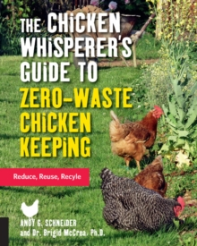 The Chicken Whisperer's Guide to Zero-Waste Chicken Keeping : Reduce, Reuse, Recycle, Paperback / softback Book