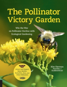 The Pollinator Victory Garden : Win the War on Pollinator Decline with Ecological Gardening; Attract and Support Bees, Beetles, Butterflies, Bats, and Other Pollinators, Paperback / softback Book