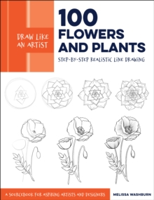 Draw Like an Artist: 100 Flowers and Plants : Step-by-Step Realistic Line Drawing * A Sourcebook for Aspiring Artists and Designers, Paperback / softback Book