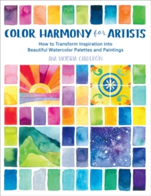Color Harmony for Artists : How to Transform Inspiration into Beautiful Watercolor Palettes and Paintings, Paperback / softback Book