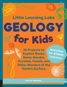 Little Learning Labs: Geology for Kids, abridged paperback edition : 26 Projects to Explore Rocks, Gems, Geodes, Crystals, Fossils, and Other Wonders of the Earth's Surface; Activities for STEAM Learn, Paperback / softback Book