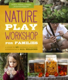 Nature Play Workshop for Families : A Guide to 40+ Outdoor Learning Experiences in all Seasons, Paperback / softback Book