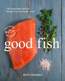 Good Fish : 100 Sustainable Seafood Recipes from the Pacific Coast, Paperback Book