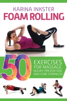 Foam Rolling : 50 Exercises for Massage, Injury Prevention, and Core Strength, Paperback Book