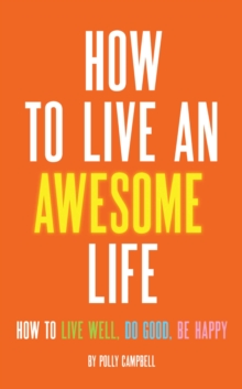 How to Live an Awesome Life : How to Live Well, Do Good, Be Happy, EPUB eBook