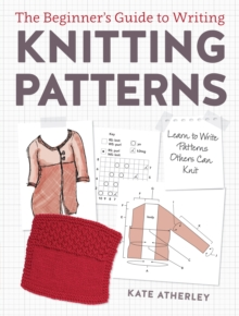 Writing Knitting Patterns : Learn to Write Patterns Others Can Knit, Paperback Book