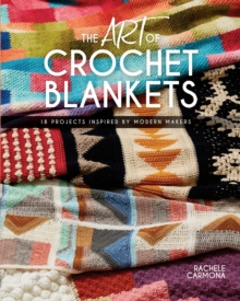 The Art of Crochet Blankets : 18 Projects Inspired by Modern Makers, Paperback / softback Book