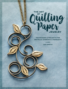 The Art of Quilling Paper Jewelry : Contemporary Quilling Techniques for Metallic Pendants and Earrings, Paperback / softback Book
