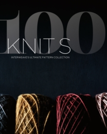 100 Knits : Interweave's Ultimate Pattern Collection, Hardback Book