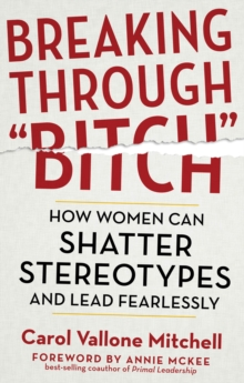 "Breaking Through ""Bitch"" : How Women Can Shatter Stereotypes and Lead Fearlessly, Paperback Book"