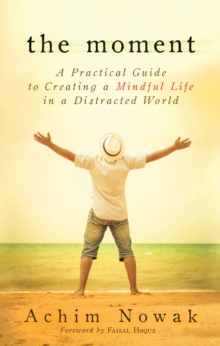 The Moment : A Practical Guide to Creatring a Mindful Life in a Distracted World, Paperback Book