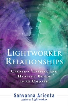 Lightworker Relationships : Creating Lasting and Healthy Bonds as an Empath, Paperback Book