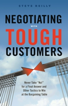 Negotiating with Tough Customers : Never Take No for a Final Answer and Other Tactics to Win at the Bargaining Table, Paperback Book