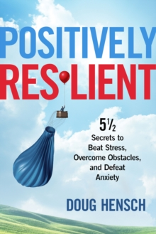Positively Resilient : 51/2 Secrets to Beat Stress, Overcome Obstacles, and Defeat Anxiety, Paperback Book