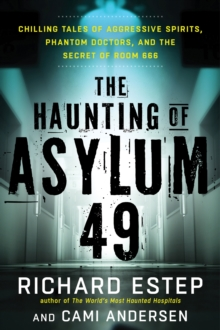 The Haunting of Asylum 49 : Chilling Tales of Agressive Spirits, Phantom Doctors, and the Secret of Room 666, Paperback Book