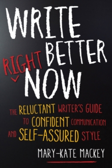 Write Better Right Now : The Reluctant Writer's Guide to Confident Communication and Self-Assured Style, Paperback Book