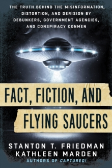 Fact, Fiction, and Flying Saucers : The Truth Behind the Misinformation, Distortion, and Derision by Debunkers, Government Agencies, and Conspiracy Conmen, Paperback Book