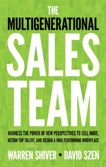 The Multigenerational Sales Team : Harness the Power of New Perspectives to Sell More, Retain Top Talent, and Design a High Performing Workplace, Paperback Book