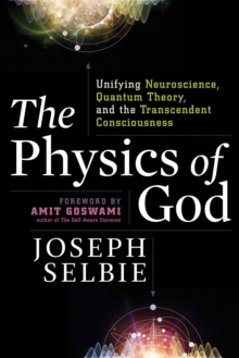 The Physics of God : Unifying Quantum Physics, Consciousness, M-Theory, Heaven, Neuroscience and Transcendence, Paperback Book