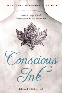 Conscious Ink: the Hidden Meaning of Tattoos : Mystical, Magical, and Transformative Art You Dare to Wear, Paperback Book