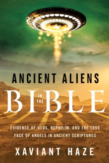 Ancient Aliens in the Bible : Evidence of Ufos, Nephilim, and the True Face of Angels in Ancient Scriptures, Paperback Book