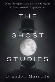 Ghost Studies : New Perspectives on the Origins of Paranormal Experiences, Paperback Book