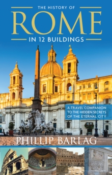 The History of Rome in 12 Buildings : A Travel Companion to the Hidden Secrets of the Eternal City, Paperback Book