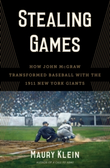 Stealing Games : How John McGraw Transformed Baseball with the 1911 New York Giants, Hardback Book