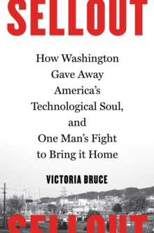 Sellout : How Washington Gave Away America's Technological Soul, and One Man's Fight to Bring It Home, Hardback Book